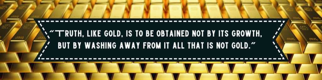 """Truth, like gold, is to be obtained not by its growth, but by washing away from it all that is not gold."""